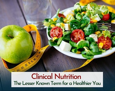 Clinical Nutrition - The Lesser Known Term for a Healthier You